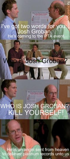 O_O how can you not know who Josh Groban is?! Your life is meaningless without his voice singing sweetly into your ears.