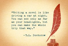 You can see only as far as your headlights, but you can make the whole trip that way.    Read more: http://www.oprah.com/quote/Quote-About-Writing-EL-Doctorow-Quote?list_id=40013#ixzz29ngI5Scl