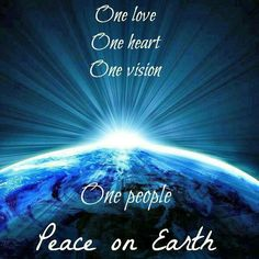 """One love. One heart. One vision. One people. Peace on Earth""  WE CAN ALL CONTINUE TO HOPE AND PRAY."