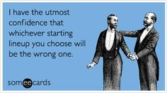 Funny Fantasy Sports Ecard: I have the utmost confidence that whichever starting lineup you choose will be the wrong one.