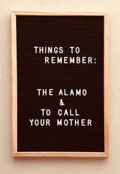 """Things to remember: the Alamo and to call your mother"" Word Board, Quote Board, Message Board, Great Quotes, Quotes To Live By, Me Quotes, Funny Quotes, Felt Letter Board, Felt Letters"