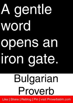 A gentle word opens an iron gate. - Bulgarian Proverb #proverbs #quotes