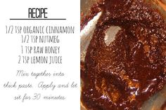 """Burning Face Mask:  1/2 tsp organic cinnamon  1/2 tsp nutmeg  1 tsp raw honey  2 tsp fresh lemon juice  Mix together into thick paste.  Apply and let sit for 30 minutes...  or ten if you can't handle the burn!  It should only burn for the first five minutes...it'll wear off. """" There are further instructions provided"""