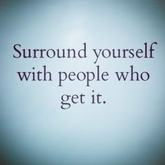 Surround yourself with people who 'Get' it! #quote
