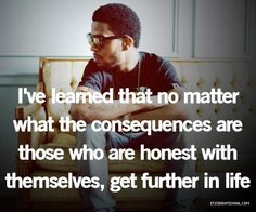 I've learned that no matter what the consequences are - those who are honest with themselves get further in life.
