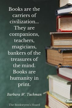 """Books are the carriers of civilization... They are companions, teachers, magicians, bankers of the treasures of the mind. Books are humanity in print."" ~ Barbara W. Tuchman"