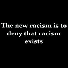the new racism is to deny that racism exists
