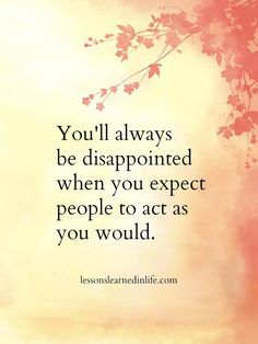 But if it makes you feel better, you can disappoint other people by not acting the way they would. It works both ways..