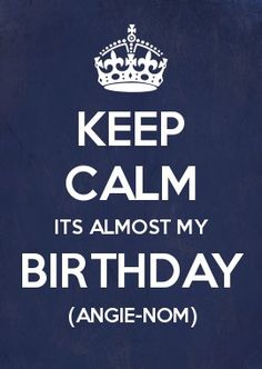KEEP CALM ITS almost my BIRTHDAY (angie-nom)