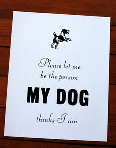 Please let me be the person my dog thinks I am.  #print #decor