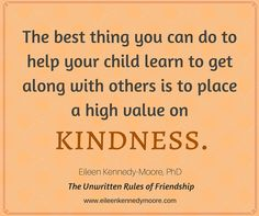 The best thing you can do to help your child learn to get along with others is to place a high value on kindness. | Eileen Kennedy-Moore, PhD | The Unwritten Rules of Friendship
