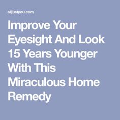 Improve Your Eyesight And Look 15 Years Younger With This Miraculous Home Remedy