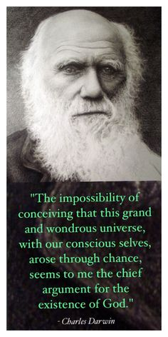 """The impossibility of conceiving that this grand and wondrous universe, with our conscious selves, arose through chance, seems to me the chief argument for the existence of God."" ~ Charles Darwin - Romans 1 shows us that this evidence is so sound that it renders us without excuse. Romans 1:20 ""For the invisible things of Him from the creation of the world are clearly seen, being understood by the things that are made, even His eternal power and Godhead; so that they are without excuse"""