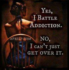 Yes, I battle addiction.                                                                                                                                                                                 More