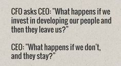 """CFO asks CEO: """"What happens if we invest in developing our people and then they leave us?"""" CEO Asks CFO: """"What happens if we don't, and they stay? Human Resources Humor, Great Quotes, Me Quotes, Work Quotes, Fabulous Quotes, Inspirational Quotes, Work Memes, Motivational Quotes, Funny Quotes"""