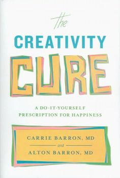The Creativity Cure: A Do-It-Yourself Prescription for Happiness by Barron & Barron