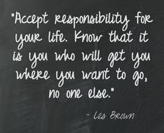 Accepting responsibility for your life; the good & the bad.