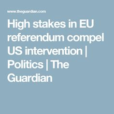 High stakes in EU referendum compel US intervention   Politics   The Guardian
