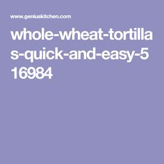 Whole Wheat Tortillas:  - 2 cups whole wheat flor - 1 tsp baking powder - 1/2 tsp salt - 2 tbs olive oil - 1/2 cup warm water > Combine all dry ingredients. Add oil and stir well until combined. Add in warm water a few tbs at a time, until the dough can be gathered into a ball. Knead dough by hand for about 10-15'. Cover and let rest for 15'. Divide dough into 10 balls. Roll each ball to form a circle. Cook each tortilla over medium-high heat for 1'.