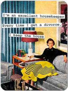 """""""i'm an excellent housekeeper ... every time i get a divorce, i keep the house"""""""