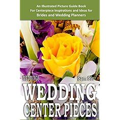 Weddings: Wedding Centerpieces: An Illustrated Guide Book: For Centerpiece Inspirations and Ideas for Brides and Wedding Planners (Wedding by Sam Siv) (Volume 4) ** Unbelievable  item right here! : All about Wedding