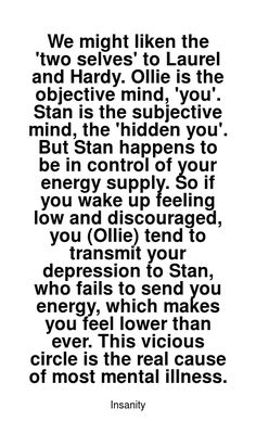 Read more Insanity quotes at wiktrest.com. We might liken the 'two selves' to Laurel and Hardy. Ollie is the objective mind, 'you'. Stan is the subjective mind, the 'hidden you'. But Stan happens to be in control of your energy supply. So if you wake up feeling low and discouraged, you (Ollie) tend to transmit your depression to Stan, who fails to send you energy, which makes you feel lower than ever. This vicious circle is the real cause of most mental illness. Damaged Quotes, Insanity Quotes, Feeling Discouraged, Energy Supply, Laurel And Hardy, Were All Mad Here, Mental Illness, Read More, Make You Feel