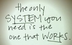 The only system you need is the system that works