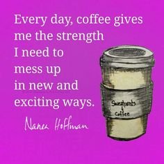 Every day, coffee gives me the strength I need to mess up in new and exciting ways.