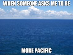 "When someone asks me to be more ""pacific."""