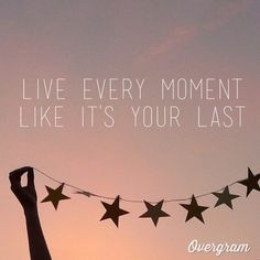 Live every moment like it's your last.