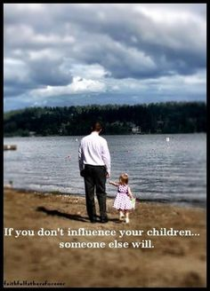 If you don't influence your children…someone else will.