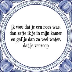 Ik wou dat je een roos was, dan zette ik je in mijn kamer en gaf je dan zo veel water, dat je verzoop - Bekijk of bestel deze Tegel nu op Tegelspreuken.nl Daily Quotes, Funny Texts, Sentences, Karma, Finding Yourself, Inspirational Quotes, Positivity, Wisdom, Lol