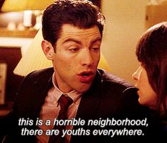 This is a horrible area. There are youths everywhere. (I love Schmidt on New Girl.)