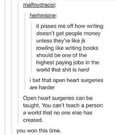 While I don't like comparing the difficulty of people's jobs, this is an encouraging perspective for when I feel that writing a novel is too hard. << but you can show them the word you created, and that's even harder but the entire point of writing. Writing Quotes, Writing Advice, Writing Help, Writing A Book, Writing Humor, Writing Prompts For Writers, Writing Skills, My Tumblr, Tumblr Funny