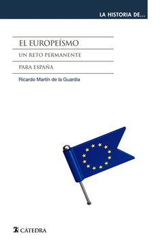 El europeísmo : un reto permanente para España / Ricardo Martín de la Guardia.     Cátedra, 2015