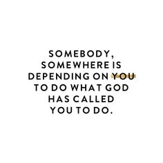 Somebody, somewhere is depending on you to do what God has called you to do. #truthbomb #truthtotable
