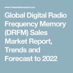 Global Digital Radio Frequency Memory (DRFM) Sales Market Report, Trends and Forecast to 2022