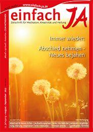 """""""IMMER WIEDER: ABSCHIED NEHMEN - NEUES BEJAHEN"""" - Ausgabe August/September 2013 von """"einfach JA"""" - Zeitschrift für bewusstes Leben, Heilung, Kreativität und Meditation.  ................ HIER gratis ONLINE LESEN >> http://issuu.com/einfachja/docs/augsep2013_abschiednehmen-neuesbeja"""