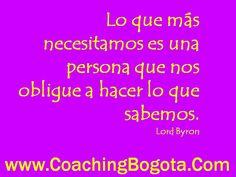 Lo que más necesitamos es una persona que nos obligue a hacer lo que sabemos. Lord Byron  www.CoachingBogota.Com Coaching Bogota