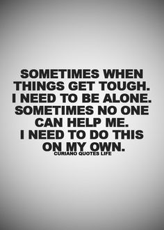 Sometimes when things get tough.  I need to be alone.  Sometimes no one can help me.  I need to do this on my own.