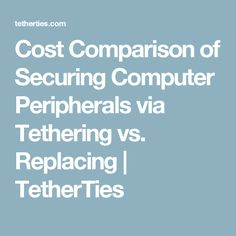 Cost Comparison of Securing Computer Peripherals via Tethering vs. Replacing | TetherTies