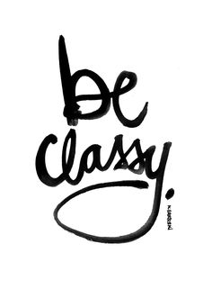 ":: QUOTES :: This is a must ""BE CLASSY"" Image Credit: 'brush script by kal barteski'. www.kalbarteski.com // @Kal Barteski Barteski Barteski  #quotes #art"