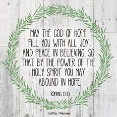 Now may the God of hope fill you with all joy and peace as you believe in Him so that you may overflow with hope by the power of the Holy Spirit. —Rom. 15:13