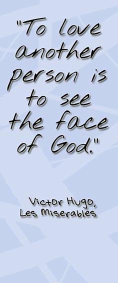 """""""To love another person is to see the face of God"""". ~Victor Hugo, Les Miserables"""