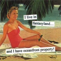 I live in fantasyland.. And I have ocean front property - vintage retro funny quote