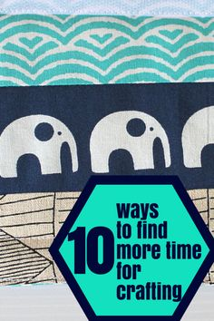 10 Ways to Find More Time to Craft - The Crafty Mummy