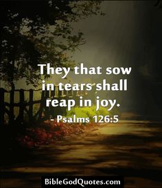 They that sow in tears shall reap in joy. - Psalms Bible and God Quotes Bible Quotes About Faith, Bible Verses Quotes, Quotes About God, Bible Scriptures, Faith Quotes, Post Quotes, Praise God, Inspirational Thoughts, Christian Quotes