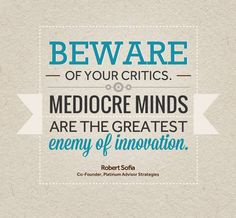 Beware of your Critics-  Mediocre Minds are the greatest enemy of innovation