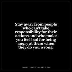 Deep Life Quotes: Stay away from people who can't take responsibility for their actions and who make you feel bad for being angry at them when they do you wrong.