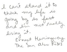 "I can't stand it to think my life is going by so fast and I'm not really living it. -Ernest Hemingway ""The Sun Also Rises"""